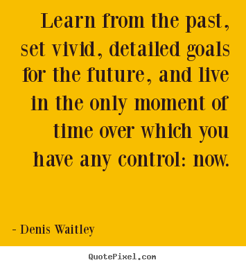 Motivational sayings - Learn from the past, set vivid, detailed goals for the future, and live..