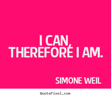 I can, therefore i am. Simone Weil good motivational quote