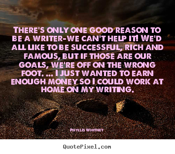 There's only one good reason to be a writer-we can't help.. Phyllis Whitney greatest motivational quotes