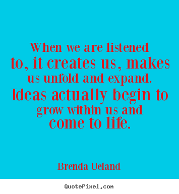 Brenda Ueland poster quote - When we are listened to, it creates us, makes us.. - Motivational quote