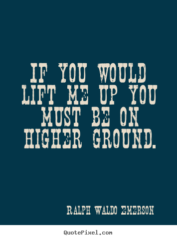 Ralph Waldo Emerson picture quotes - If you would lift me up you must be on higher ground. - Motivational quotes
