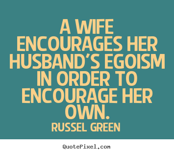Russel Green picture quotes - A wife encourages her husband's egoism in order to encourage her.. - Motivational quotes