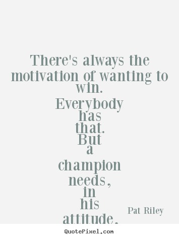 There's always the motivation of wanting to win. everybody has that... Pat Riley popular motivational quotes
