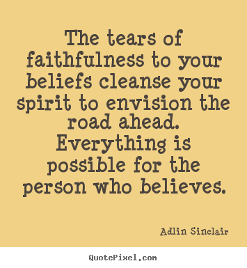 The tears of faithfulness to your beliefs cleanse your spirit to.. Adlin Sinclair  motivational quote