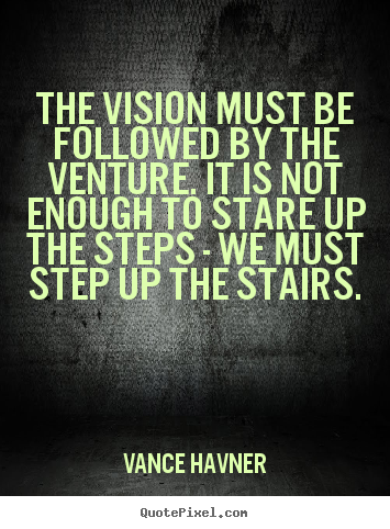 The vision must be followed by the venture. it is not enough to stare.. Vance Havner top motivational quotes