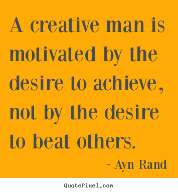 Motivational quotes - A creative man is motivated by the desire to..