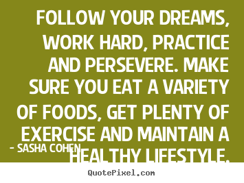 Quotes about motivational - Follow your dreams, work hard, practice and persevere...