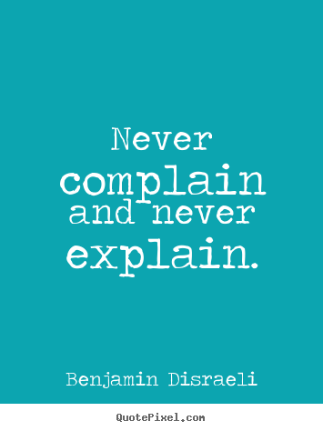 Benjamin Disraeli picture quote - Never complain and never explain. - Motivational quotes