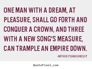 One man with a dream, at pleasure, shall go forth and conquer.. Arthur O'Shaughnessy great motivational quotes