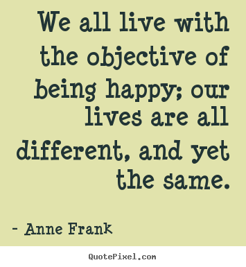Quote about motivational - We all live with the objective of being happy;..