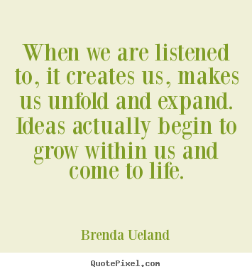 Quotes about motivational - When we are listened to, it creates us, makes us unfold and expand. ideas..