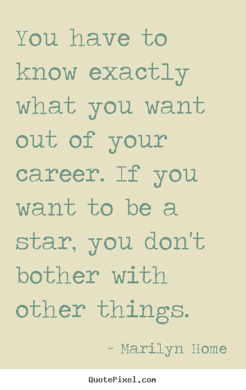 You have to know exactly what you want out of your career. if.. Marilyn Home  motivational quotes