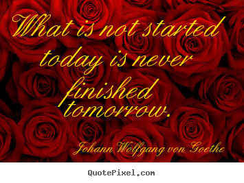 What is not started today is never finished tomorrow. Johann Wolfgang Von Goethe popular motivational quote
