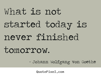 What is not started today is never finished tomorrow. Johann Wolfgang Von Goethe popular motivational quotes