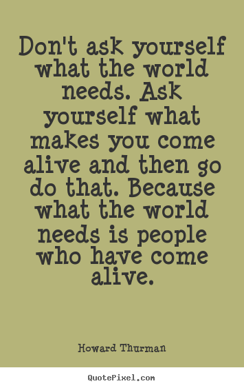 Quotes about motivational - Don't ask yourself what the world needs. ask..