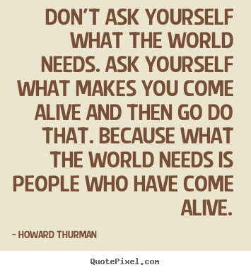 Howard Thurman picture quotes - Don't ask yourself what the world needs... - Motivational quote