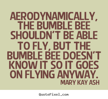 Aerodynamically, the bumble bee shouldn't be able to fly, but.. Mary Kay Ash best motivational quotes
