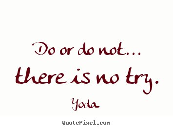 Create your own picture quotes about motivational - Do or do not... there is no try.