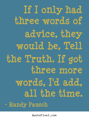 Randy Pausch picture quotes - If i only had three words of advice, they would be, tell the truth... - Motivational quotes