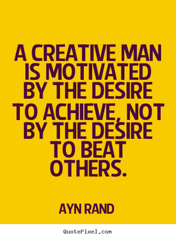 Create picture quotes about motivational - A creative man is motivated by the desire to achieve,..