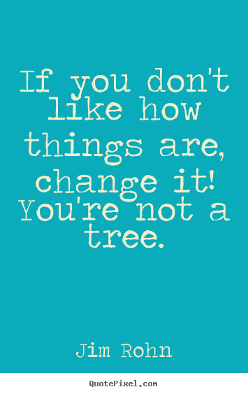 Motivational quotes - If you don't like how things are, change..
