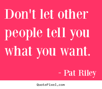 Don't let other people tell you what you want. Pat Riley greatest motivational quotes