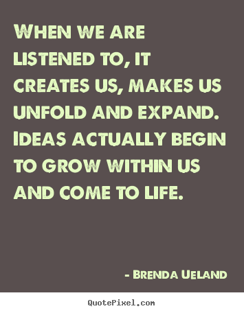 When we are listened to, it creates us, makes us unfold.. Brenda Ueland famous motivational quotes