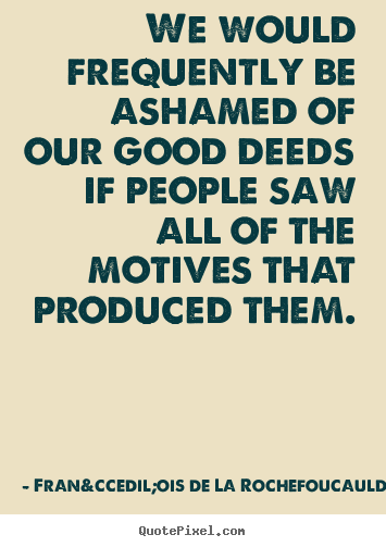 Motivational quote - We would frequently be ashamed of our good deeds..
