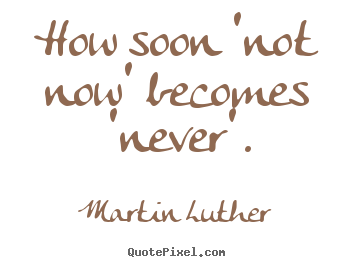 How soon 'not now' becomes 'never'. Martin Luther popular motivational quotes