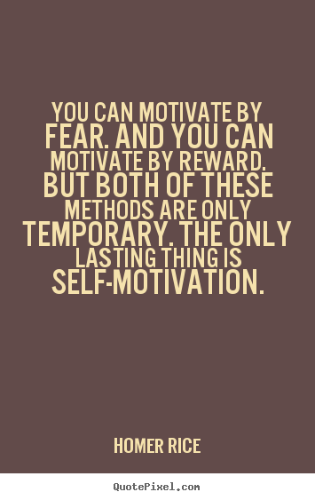 You can motivate by fear. and you can motivate by reward... Homer Rice great motivational quote