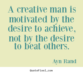 Ayn Rand picture quote - A creative man is motivated by the desire to.. - Motivational quotes