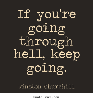 Motivational sayings - If you're going through hell, keep going.