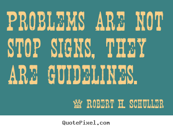 Robert H. Schuller picture quotes - Problems are not stop signs, they are guidelines. - Motivational quotes