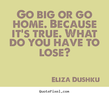 Go big or go home. because it's true. what do you have to lose? Eliza Dushku  motivational quotes