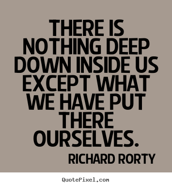 Richard Rorty picture quotes - There is nothing deep down inside us except what we have put there.. - Motivational sayings