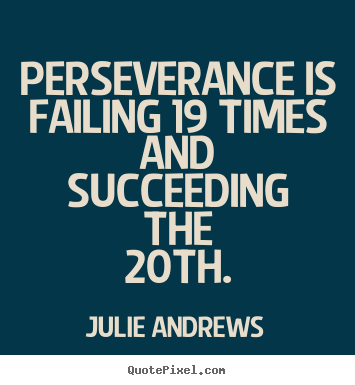 Perseverance is failing 19 times and succeeding the 20th. Julie Andrews  motivational quotes