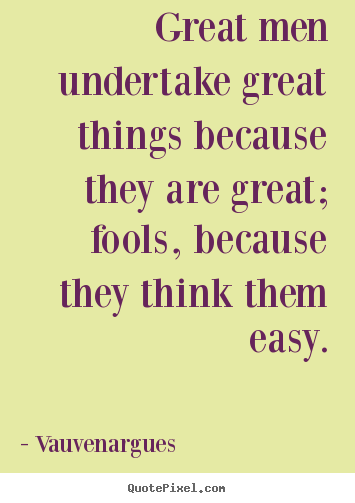 Motivational quotes - Great men undertake great things because they are..