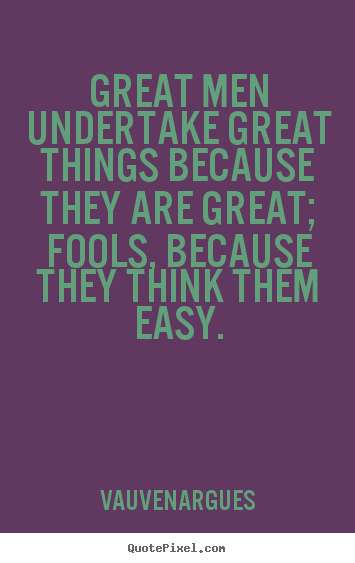 Great men undertake great things because they are great; fools,.. Vauvenargues greatest motivational quote