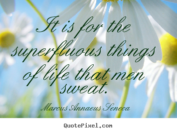 It is for the superfluous things of life that.. Marcus Annaeus Seneca great motivational quotes
