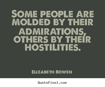 Elizabeth Bowen photo quote - Some people are molded by their admirations, others by their hostilities. - Motivational quote