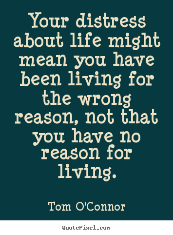 Quotes about motivational - Your distress about life might mean you have been living for the wrong..