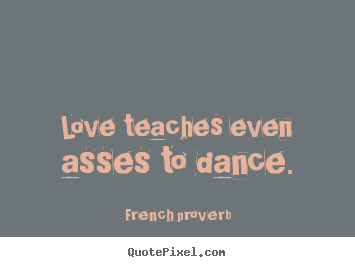Motivational sayings - Love teaches even asses to dance.