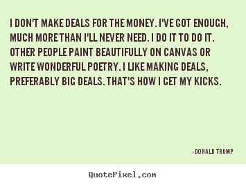 Donald Trump picture sayings - I don't make deals for the money. i've got enough, much more than.. - Motivational quotes