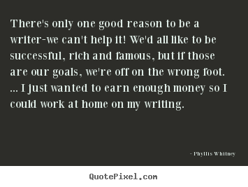 Motivational quotes - There's only one good reason to be a writer-we can't help..