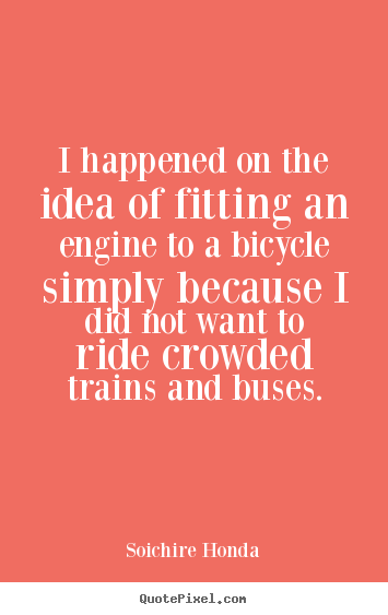 Soichire Honda picture quotes - I happened on the idea of fitting an engine to a bicycle.. - Motivational quotes