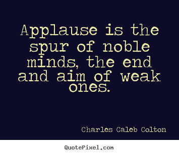 Quotes about motivational - Applause is the spur of noble minds, the end and..