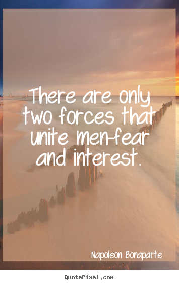 There are only two forces that unite men-fear and interest. Napoleon Bonaparte top motivational quotes