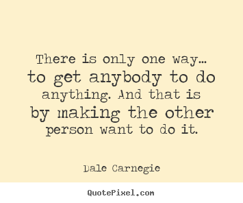 There is only one way... to get anybody to do anything... Dale Carnegie  motivational quote