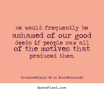 Design picture quotes about motivational - We would frequently be ashamed of our good deeds..