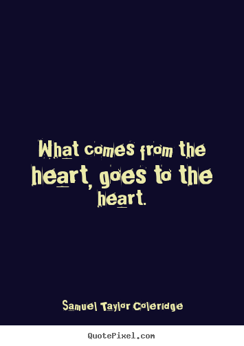 Samuel Taylor Coleridge picture quotes - What comes from the heart, goes to the heart. - Motivational quotes